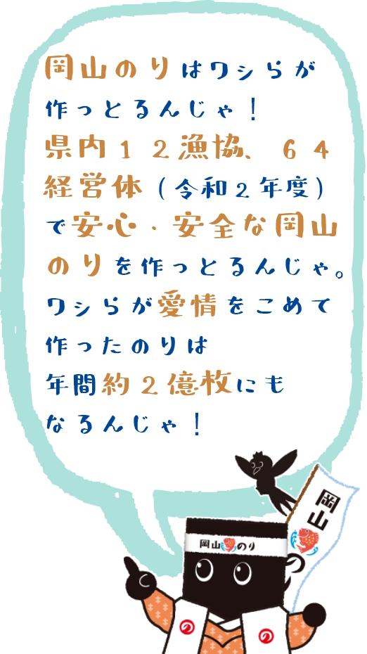 岡山のりはワシらが作っとるんじゃ!県内12漁協、64経営体(令和2年度)で安心・安全な岡山のりを作っとるんじゃ。ワシらが愛情をこめて作ったのりは年間約2億枚にもなるんじゃ!